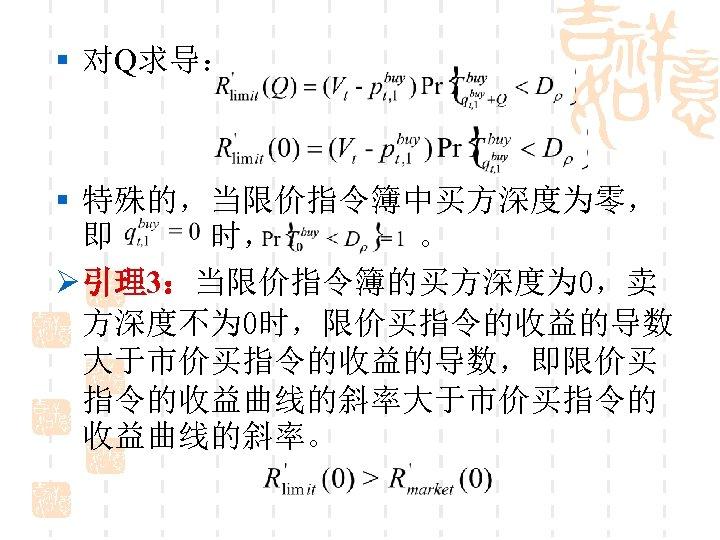 § 对Q求导: § 特殊的,当限价指令簿中买方深度为零, 即 时, 。 Ø 引理3:当限价指令簿的买方深度为 0,卖 方深度不为 0时,限价买指令的收益的导数 大于市价买指令的收益的导数,即限价买 指令的收益曲线的斜率大于市价买指令的