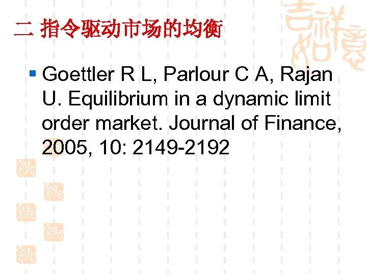 二 指令驱动市场的均衡 § Goettler R L, Parlour C A, Rajan U. Equilibrium in a