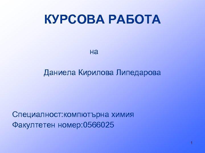 КУРСОВА РАБОТА на Даниела Кирилова Липедарова Специалност: компютърна химия Факултетен номер: 0566025 1