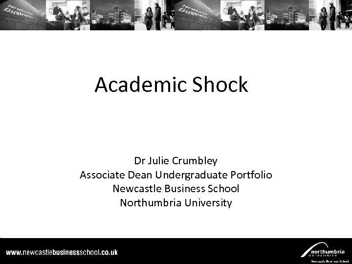 Academic Shock Dr Julie Crumbley Associate Dean Undergraduate Portfolio Newcastle Business School Northumbria University