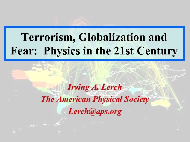 Terrorism, Globalization and Fear: Physics in the 21 st Century Irving A. Lerch The