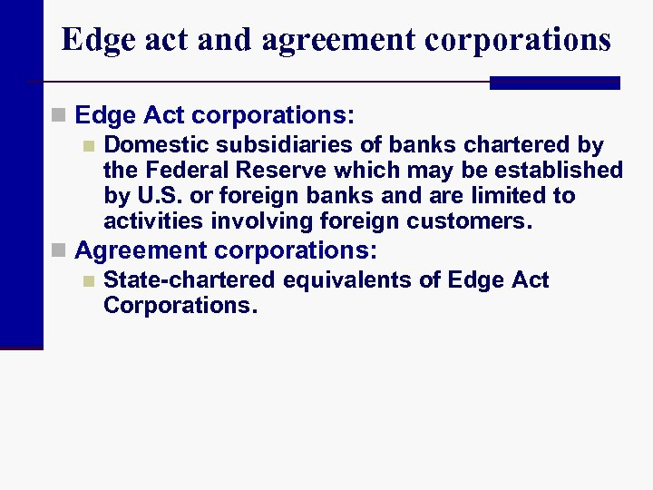 Edge act and agreement corporations n Edge Act corporations: n Domestic subsidiaries of banks
