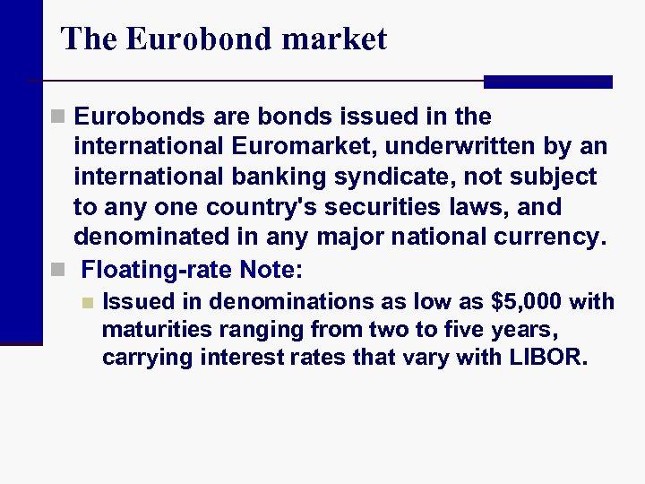 The Eurobond market n Eurobonds are bonds issued in the international Euromarket, underwritten by