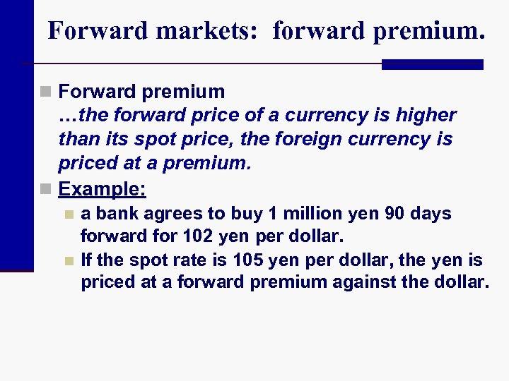 Forward markets: forward premium. n Forward premium …the forward price of a currency is