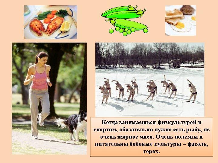 Когда занимаешься физкультурой и спортом, обязательно нужно есть рыбу, не очень жирное мясо. Очень