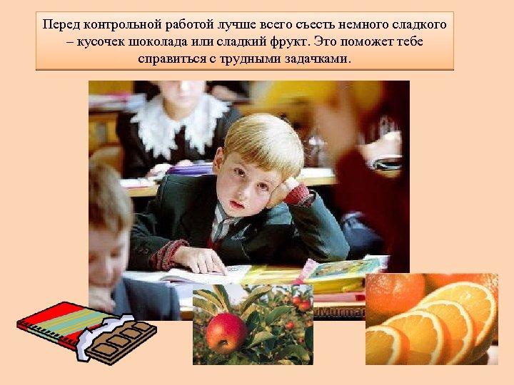 Перед контрольной работой лучше всего съесть немного сладкого – кусочек шоколада или сладкий фрукт.