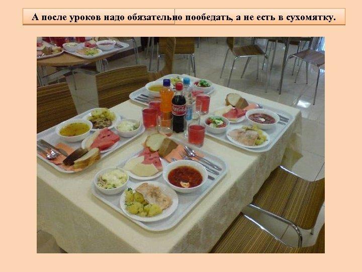 А после уроков надо обязательно пообедать, а не есть в сухомятку.