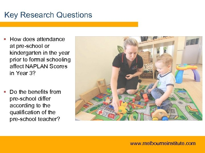 Key Research Questions § How does attendance at pre-school or kindergarten in the year