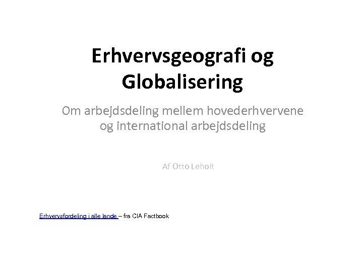 Erhvervsgeografi og Globalisering Om arbejdsdeling mellem hovederhvervene og international arbejdsdeling Af Otto Leholt Erhvervsfordeling