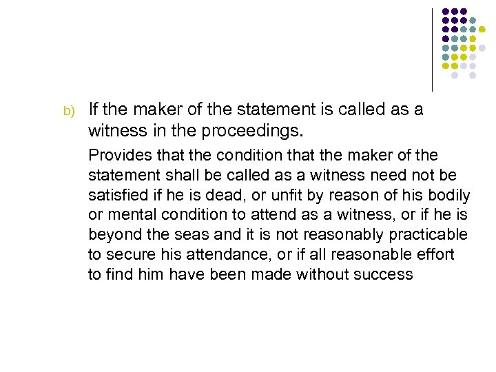b) If the maker of the statement is called as a witness in the