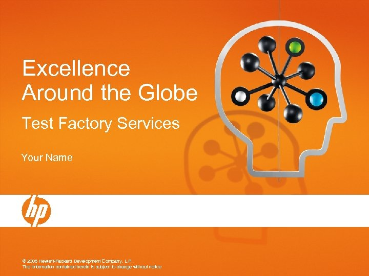 Excellence Around the Globe Test Factory Services Your Name © 2008 Hewlett-Packard Development Company,