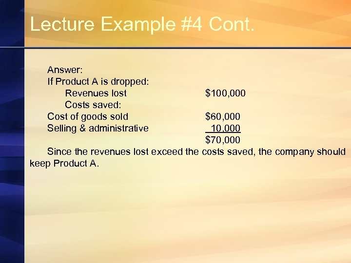 Lecture Example #4 Cont. Answer: If Product A is dropped: Revenues lost Costs saved: