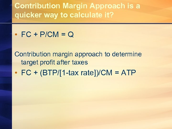 Contribution Margin Approach is a quicker way to calculate it? • FC + P/CM