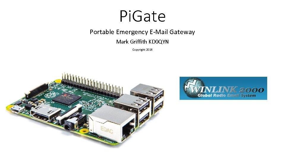 Pi. Gate Portable Emergency E-Mail Gateway Mark Griffith KD 0 QYN Copyright 2016