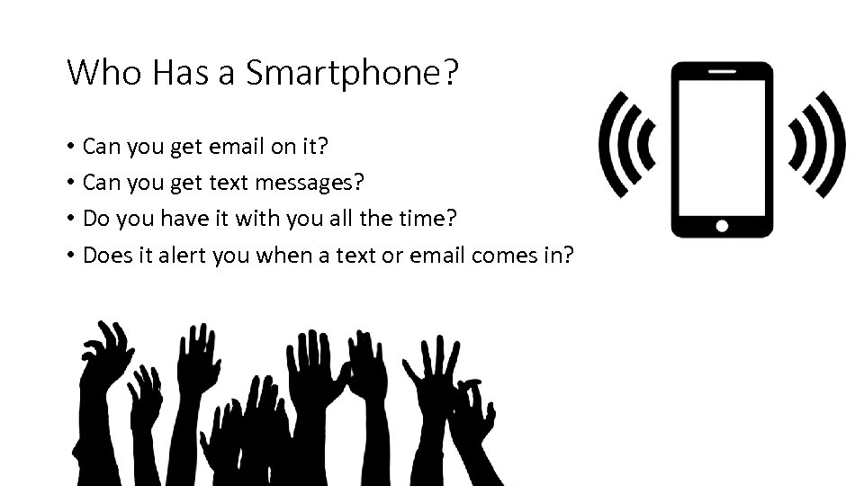 Who Has a Smartphone? • Can you get email on it? • Can you