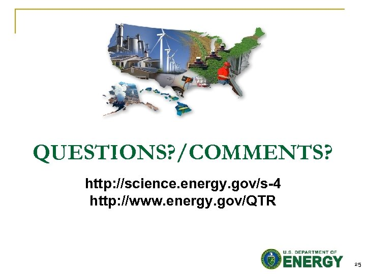 QUESTIONS? /COMMENTS? http: //science. energy. gov/s-4 http: //www. energy. gov/QTR 25