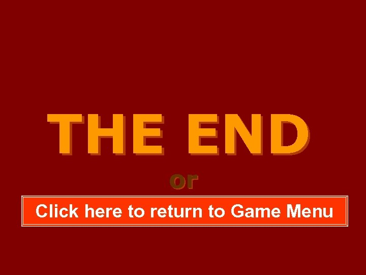 THE END or Click here to return to Game Menu