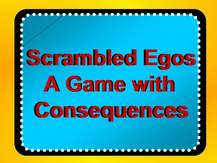 Scrambled Egos A Game with Consequences