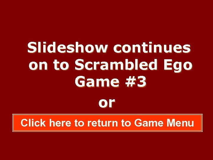 Slideshow continues on to Scrambled Ego Game #3 or Click here to return to