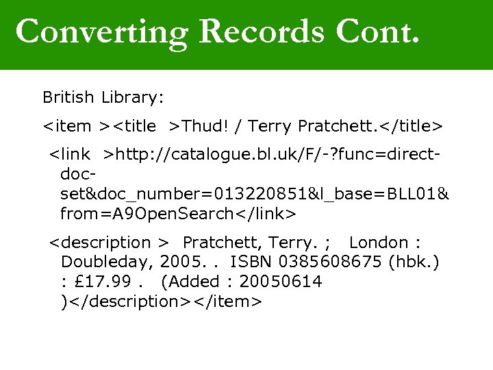 Converting Records Cont. British Library: <item ><title >Thud! / Terry Pratchett. </title> <link >http: