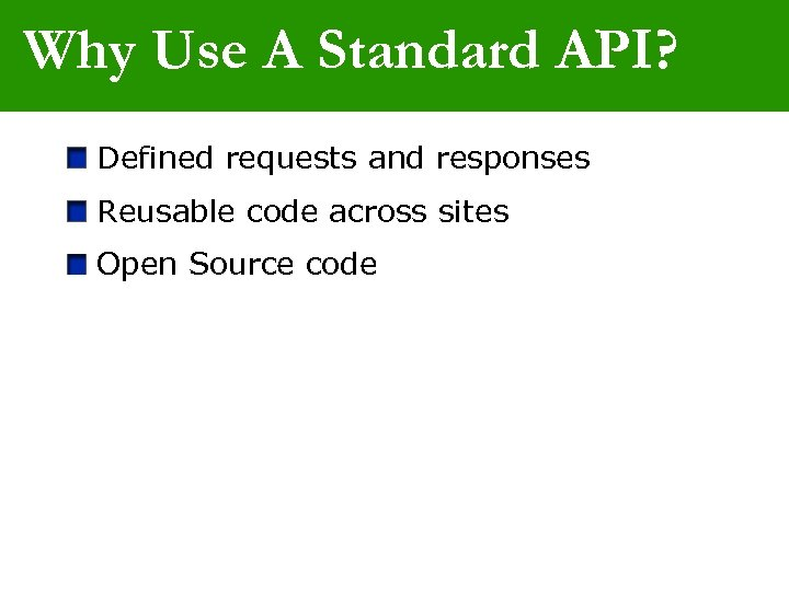 Why Use A Standard API? Defined requests and responses Reusable code across sites Open