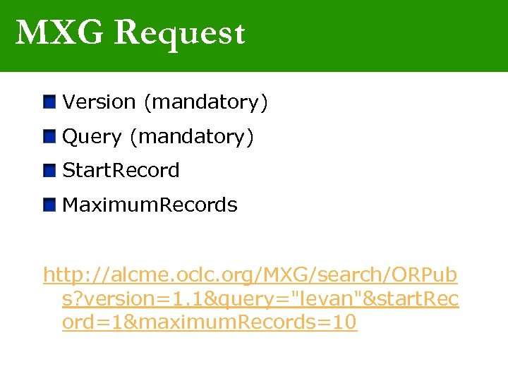 MXG Request Version (mandatory) Query (mandatory) Start. Record Maximum. Records http: //alcme. oclc. org/MXG/search/ORPub