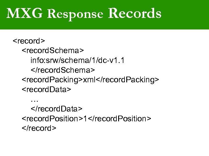 MXG Response Records <record> <record. Schema> info: srw/schema/1/dc-v 1. 1 </record. Schema> <record. Packing>xml</record.