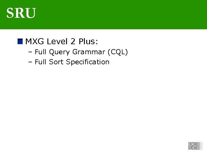 SRU MXG Level 2 Plus: – Full Query Grammar (CQL) – Full Sort Specification