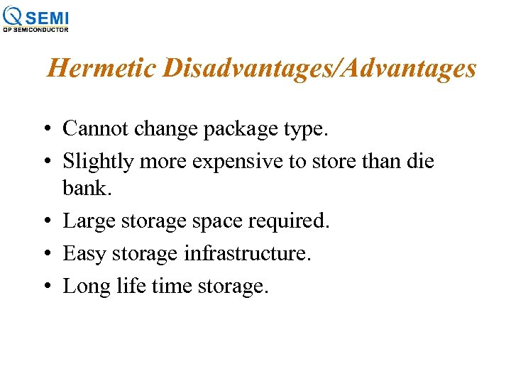 Hermetic Disadvantages/Advantages • Cannot change package type. • Slightly more expensive to store than