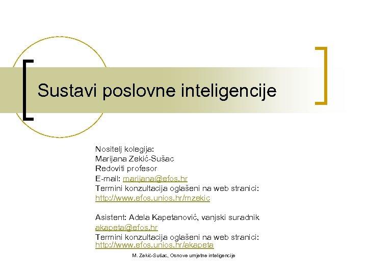 Sustavi poslovne inteligencije Nositelj kolegija: Marijana Zekić-Sušac Redoviti profesor E-mail: marijana@efos. hr Termini konzultacija