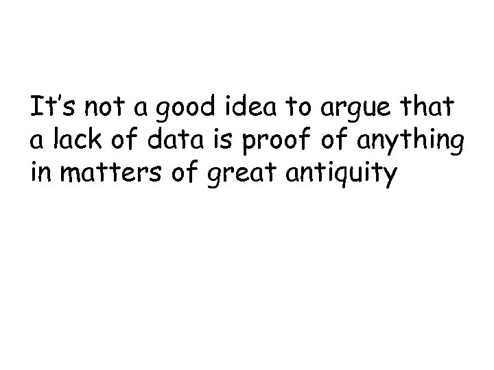 It's not a good idea to argue that a lack of data is proof