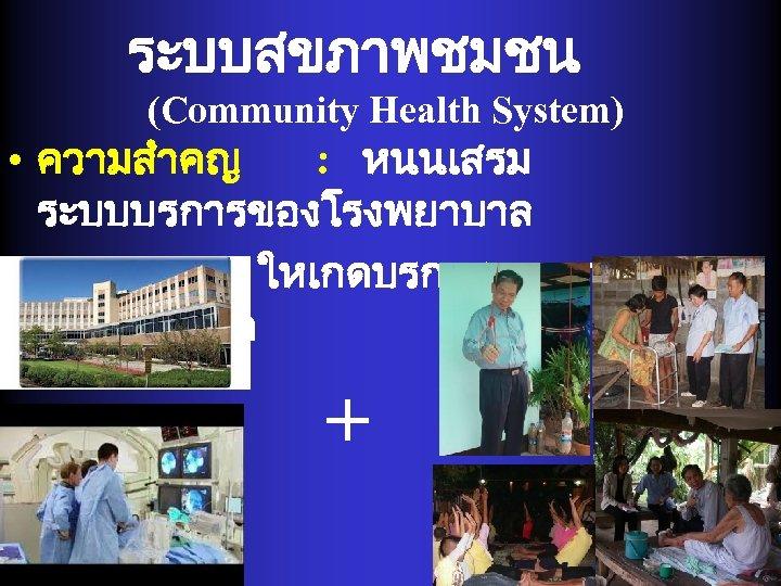 ระบบสขภาพชมชน (Community Health System) • ความสำคญ : หนนเสรม ระบบบรการของโรงพยาบาล ใหเกดบรการคณภาพชวต + -