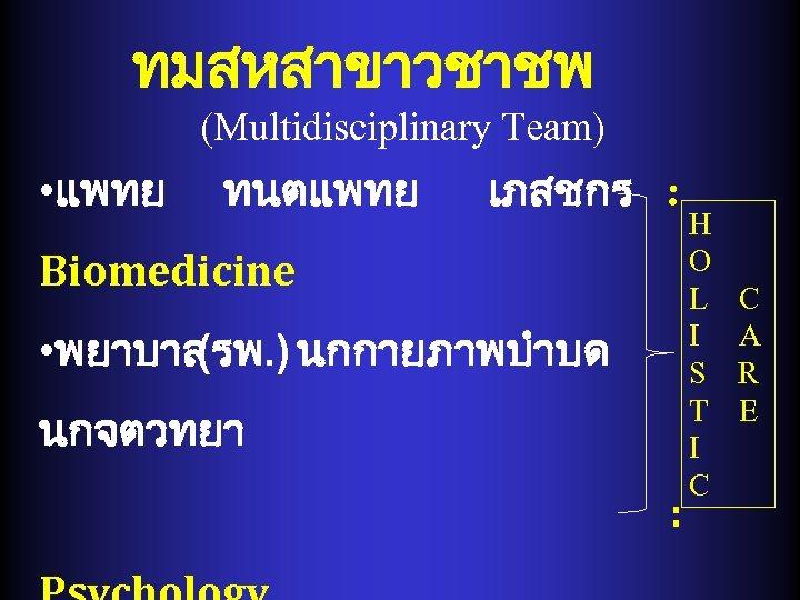 ทมสหสาขาวชาชพ (Multidisciplinary Team) • แพทย ทนตแพทย เภสชกร : Biomedicine • พยาบาล (รพ. ) นกกายภาพบำบด