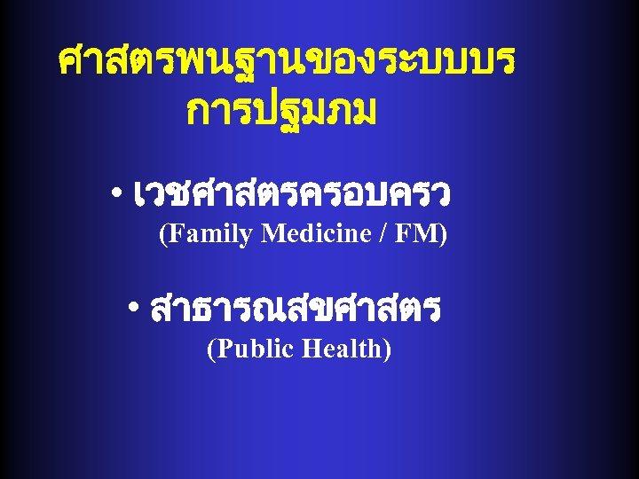 ศาสตรพนฐานของระบบบร การปฐมภม • เวชศาสตรครอบครว (Family Medicine / FM) • สาธารณสขศาสตร (Public Health)