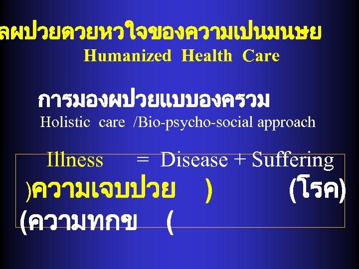 ลผปวยดวยหวใจของความเปนมนษย Humanized Health Care การมองผปวยแบบองครวม Holistic care /Bio-psycho-social approach Illness = Disease + Suffering