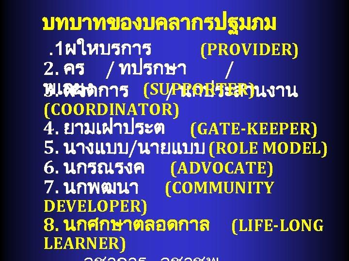 บทบาทของบคลากรปฐมภม. 1ผใหบรการ (PROVIDER) 2. คร / ทปรกษา / พเลยง 3. ผจดการ (SUPPORTER) / นกประสานงาน