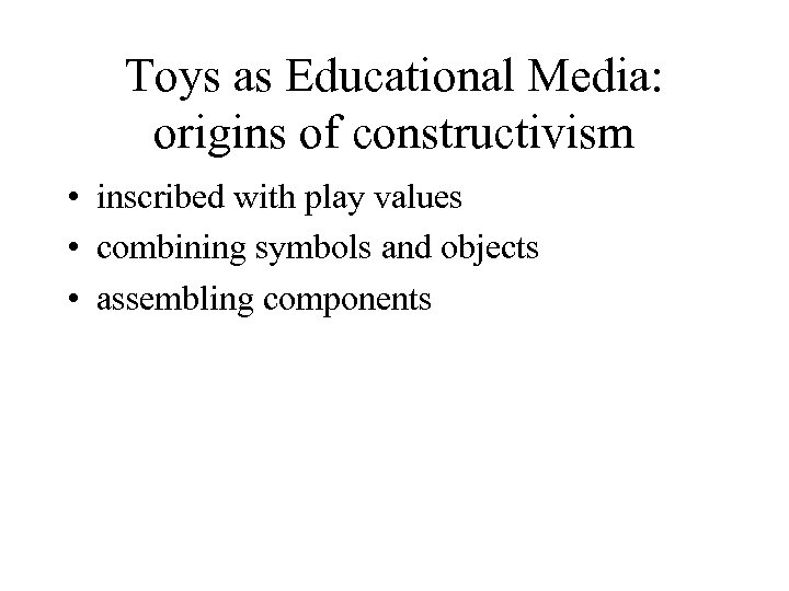 Toys as Educational Media: origins of constructivism • inscribed with play values • combining
