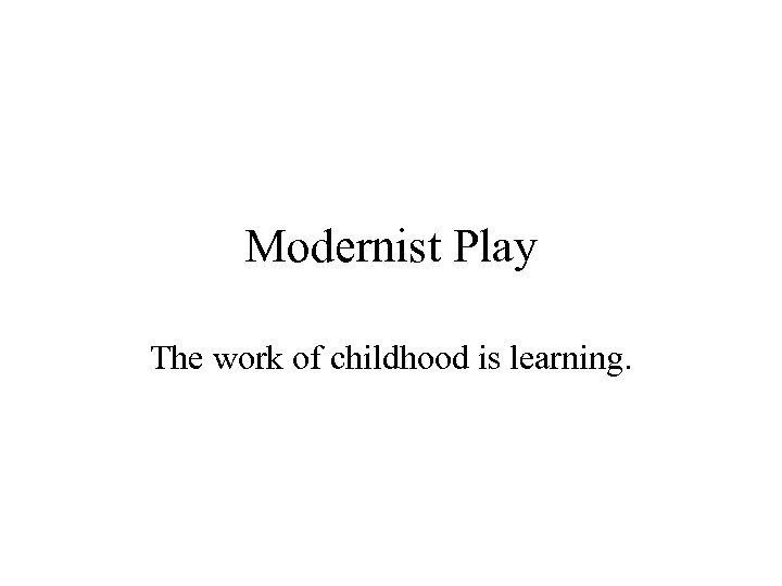 Modernist Play The work of childhood is learning.