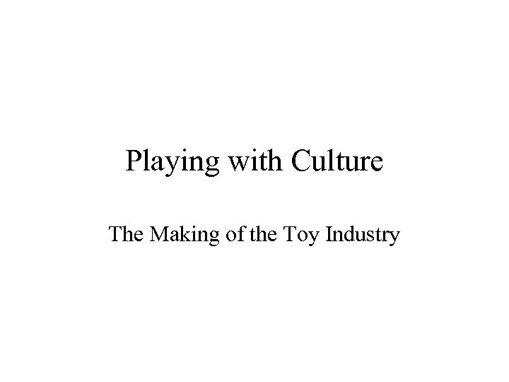Playing with Culture The Making of the Toy Industry