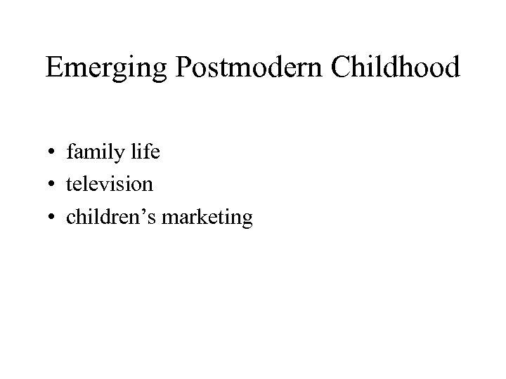 Emerging Postmodern Childhood • family life • television • children's marketing