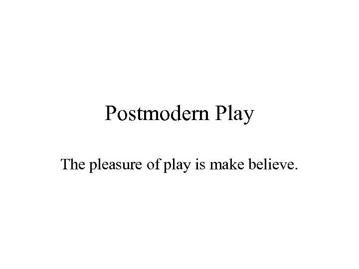 Postmodern Play The pleasure of play is make believe.