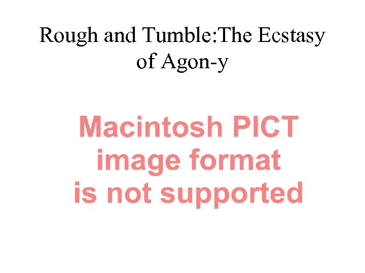 Rough and Tumble: The Ecstasy of Agon-y