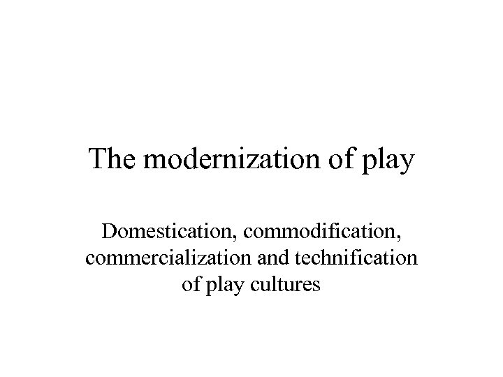 The modernization of play Domestication, commodification, commercialization and technification of play cultures