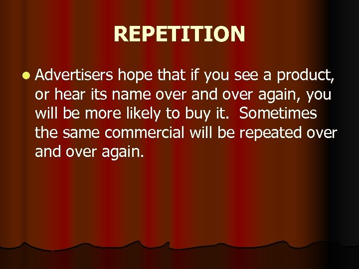 REPETITION l Advertisers hope that if you see a product, or hear its name
