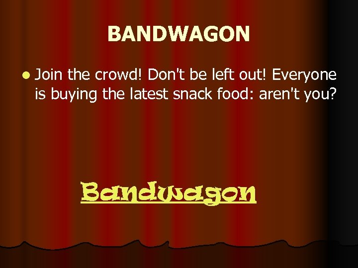 BANDWAGON l Join the crowd! Don't be left out! Everyone is buying the latest