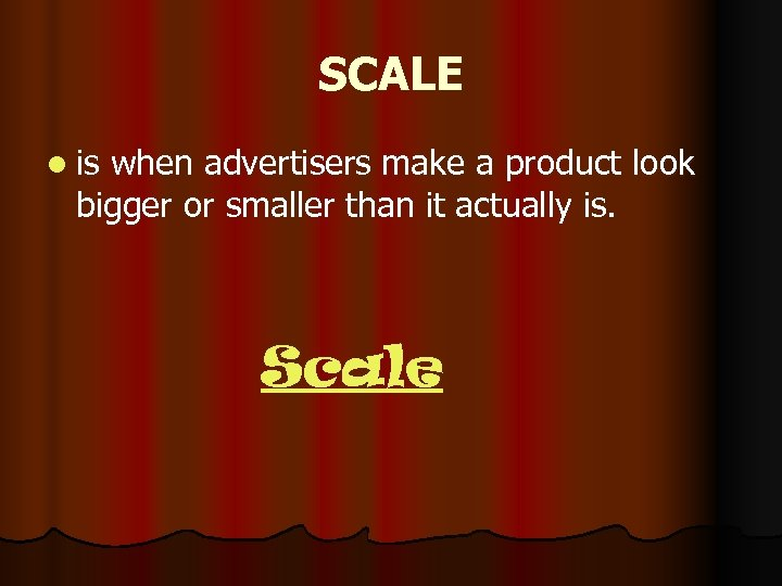 SCALE l is when advertisers make a product look bigger or smaller than it