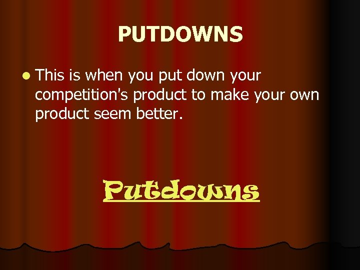 PUTDOWNS l This is when you put down your competition's product to make your