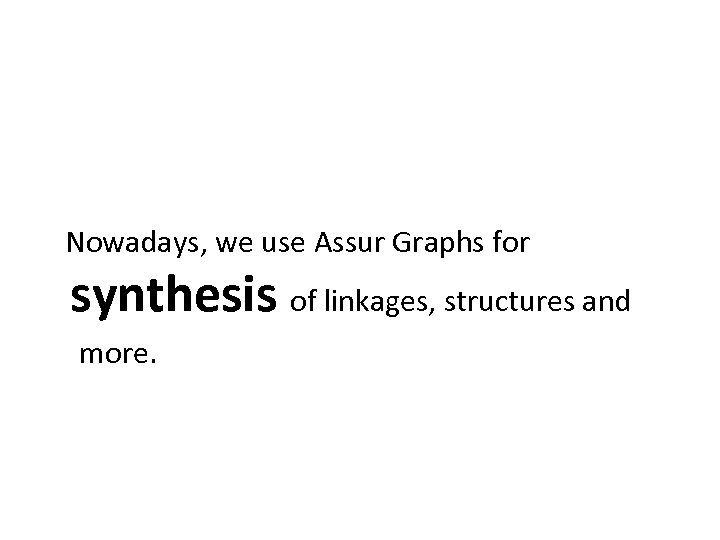 Nowadays, we use Assur Graphs for synthesis of linkages, structures and more.