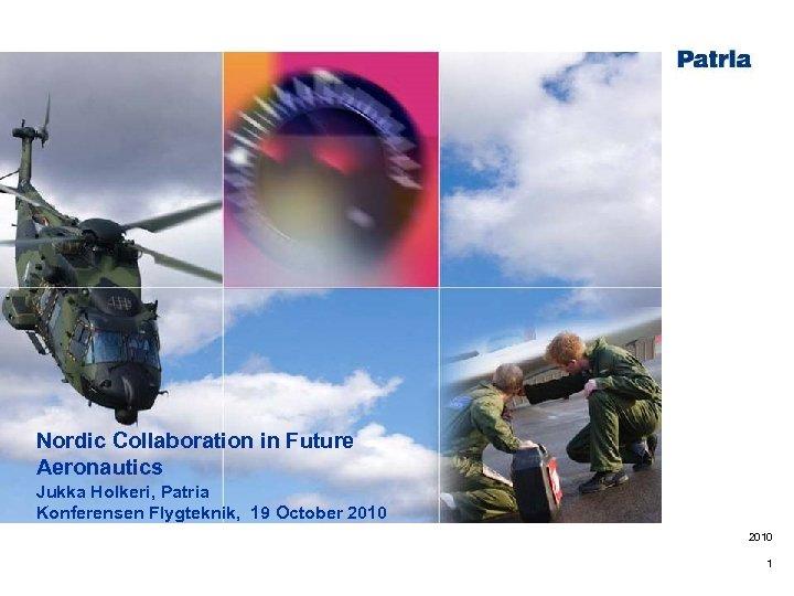 Nordic Collaboration in Future Aeronautics Jukka Holkeri, Patria Konferensen Flygteknik, 19 October 2010 1