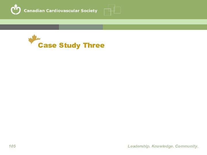 Case Study Three 105 Leadership. Knowledge. Community.